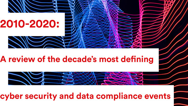 2010-2020: A review of the decade's most defining cyber security and data compliance events